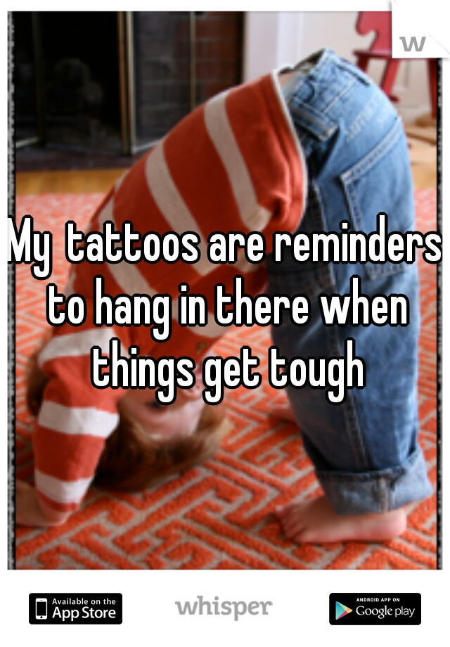 Mytattoos are reminders to hang in there when things get tough