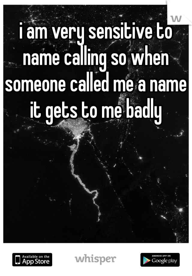 i am very sensitive to name calling so when someone called me a name it gets to me badly