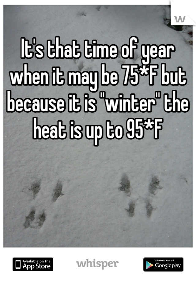 """It's that time of year when it may be 75*F but because it is """"winter"""" the heat is up to 95*F"""