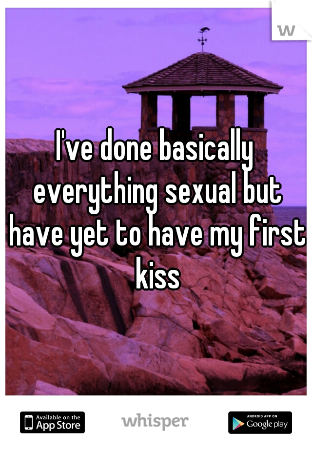 I've done basically everything sexual but have yet to have my first kiss