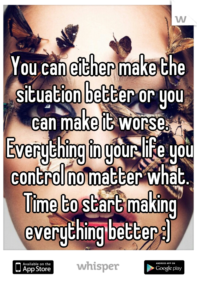 You can either make the situation better or you can make it worse. Everything in your life you control no matter what. Time to start making everything better :)