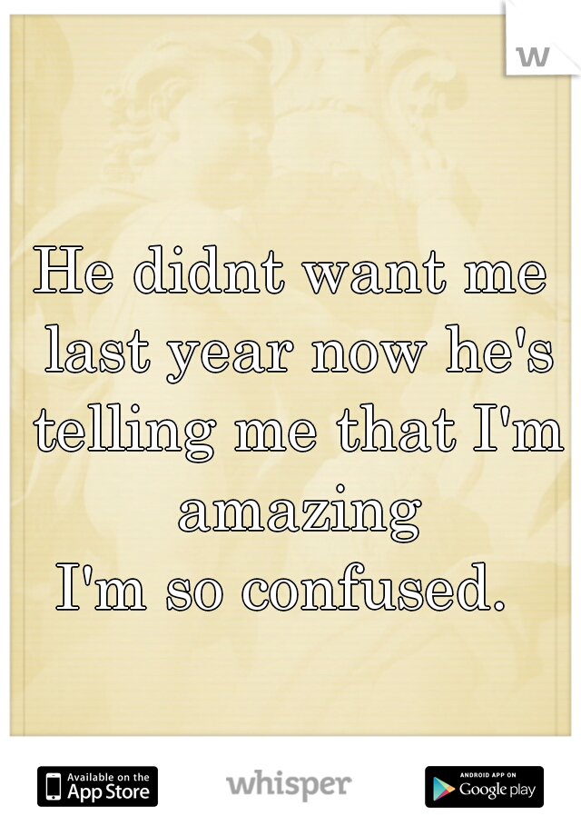 He didnt want me last year now he's telling me that I'm amazing  I'm so confused.