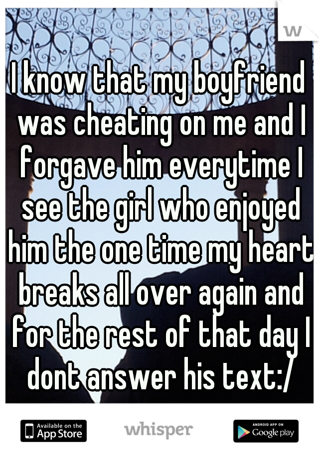 I know that my boyfriend was cheating on me and I forgave him everytime I see the girl who enjoyed him the one time my heart breaks all over again and for the rest of that day I dont answer his text:/