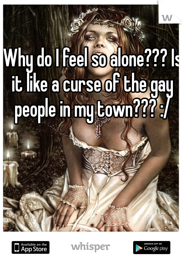 Why do I feel so alone??? Is it like a curse of the gay people in my town??? :/