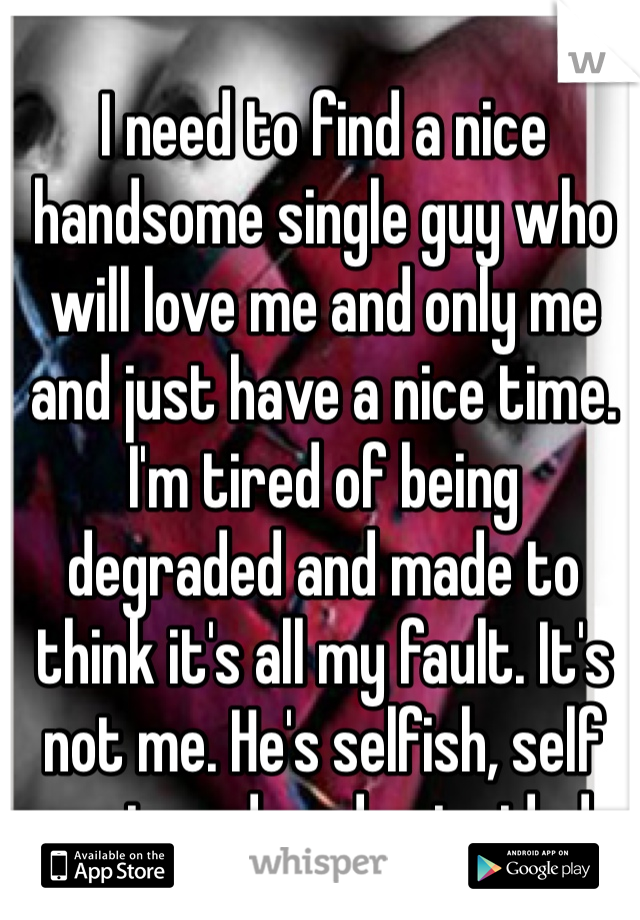 I need to find a nice handsome single guy who will love me and only me and just have a nice time.  I'm tired of being degraded and made to think it's all my fault. It's not me. He's selfish, self centered, and coincided.