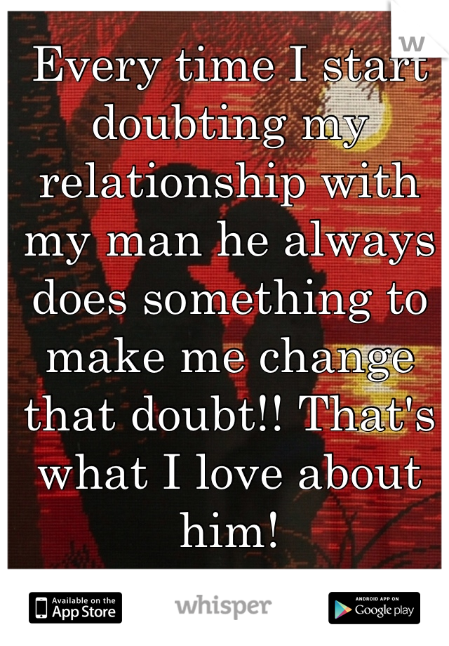 Every time I start doubting my relationship with my man he always does something to make me change that doubt!! That's what I love about him!