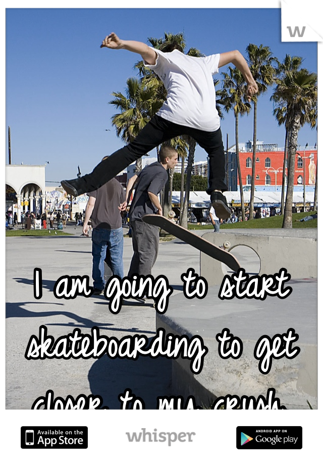 I am going to start skateboarding to get closer to my crush.
