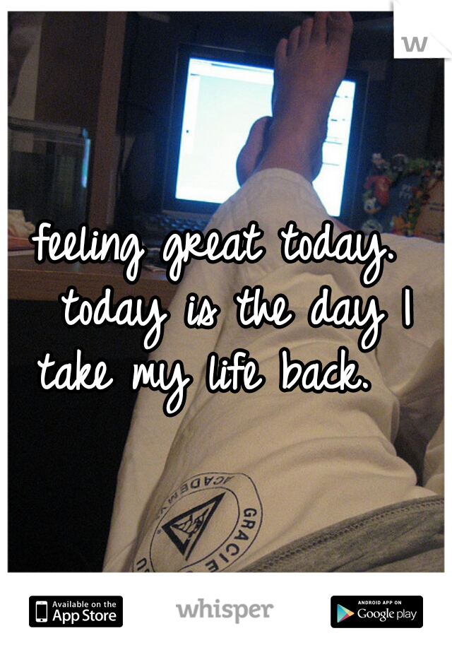 feeling great today.  today is the day I take my life back.