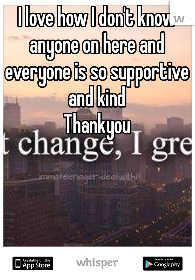 I love how I don't know anyone on here and everyone is so supportive and kind  Thankyou