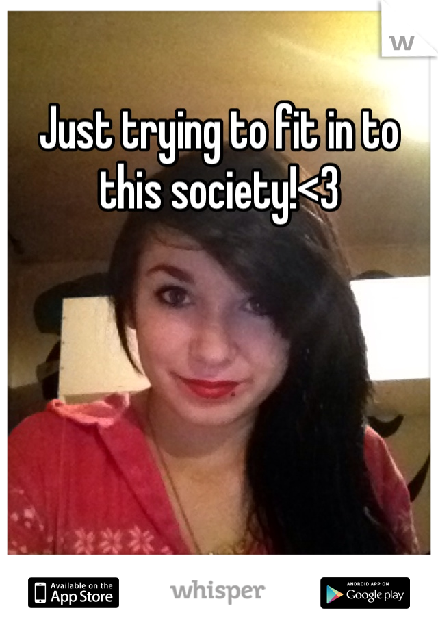 Just trying to fit in to this society!<3