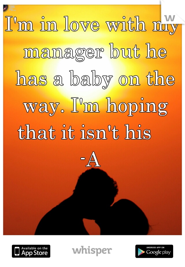 I'm in love with my manager but he has a baby on the way. I'm hoping that it isn't his     -A