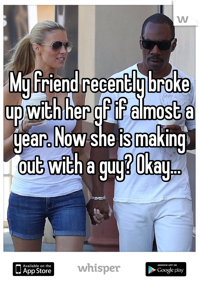 My friend recently broke up with her gf if almost a year. Now she is making out with a guy? Okay...
