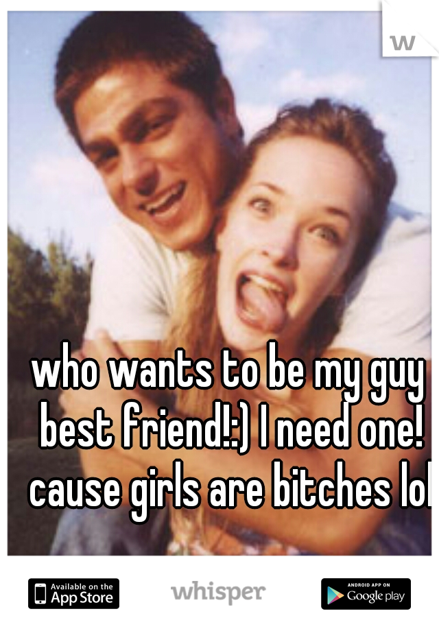 who wants to be my guy best friend!:) I need one! cause girls are bitches lol