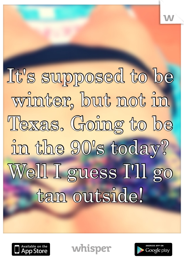 It's supposed to be winter, but not in Texas. Going to be in the 90's today? Well I guess I'll go tan outside!