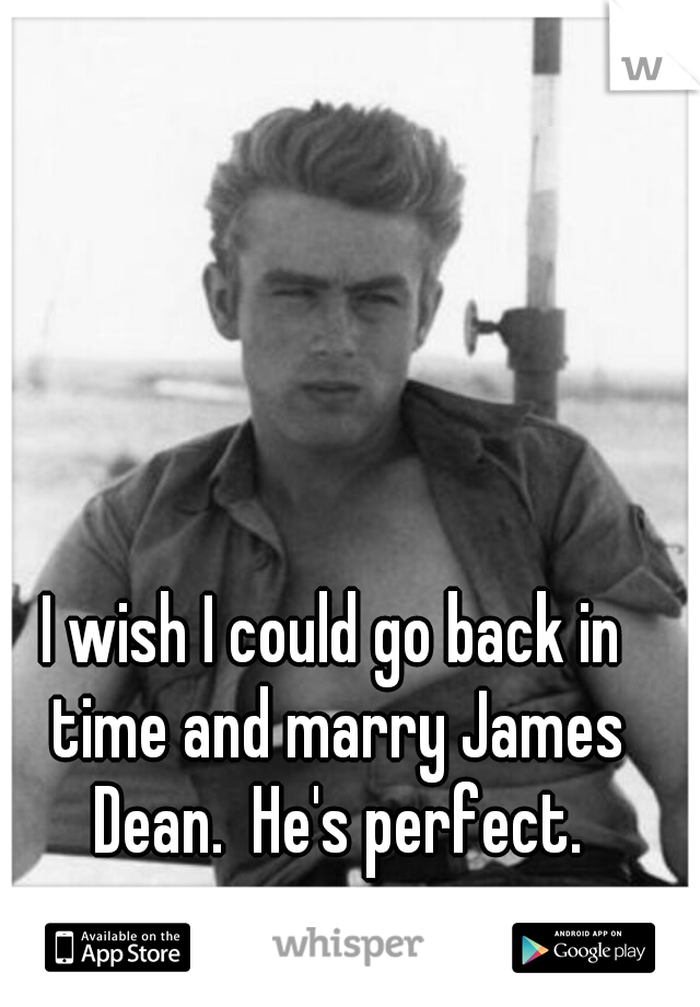 I wish I could go back in time and marry James Dean.  He's perfect.