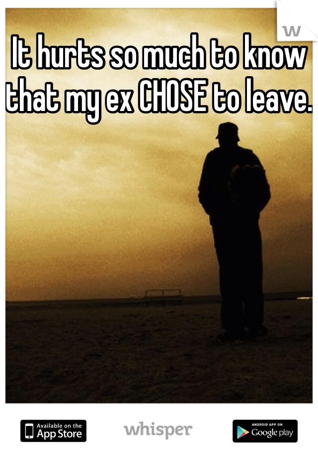 It hurts so much to know that my ex CHOSE to leave.