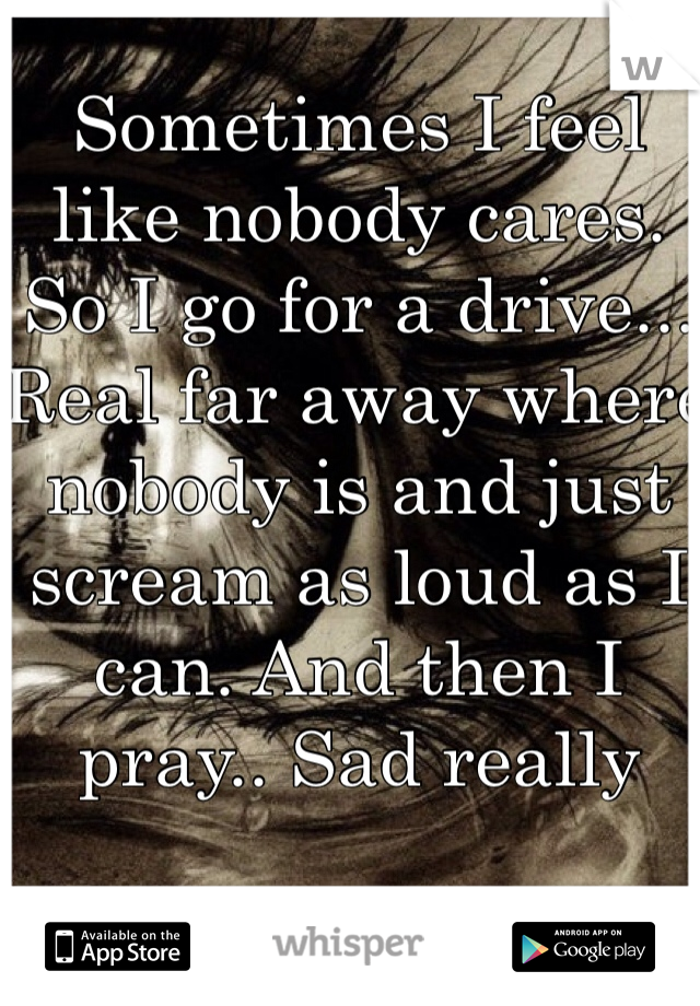 Sometimes I feel like nobody cares. So I go for a drive... Real far away where nobody is and just scream as loud as I can. And then I pray.. Sad really