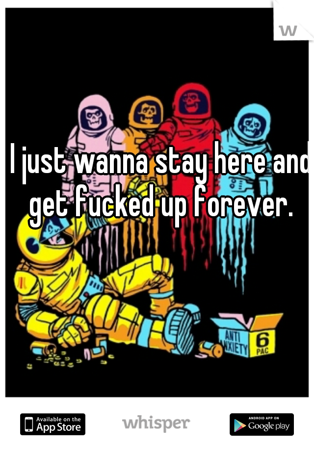 I just wanna stay here and get fucked up forever.
