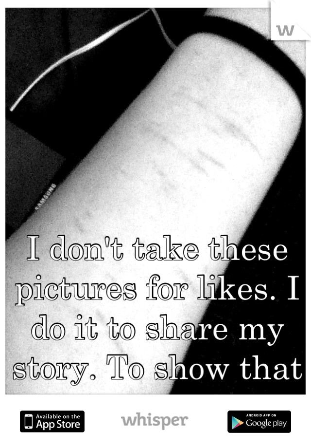 I don't take these pictures for likes. I do it to share my story. To show that you aren't alone.