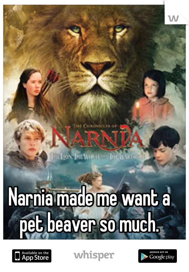 Narnia made me want a pet beaver so much.