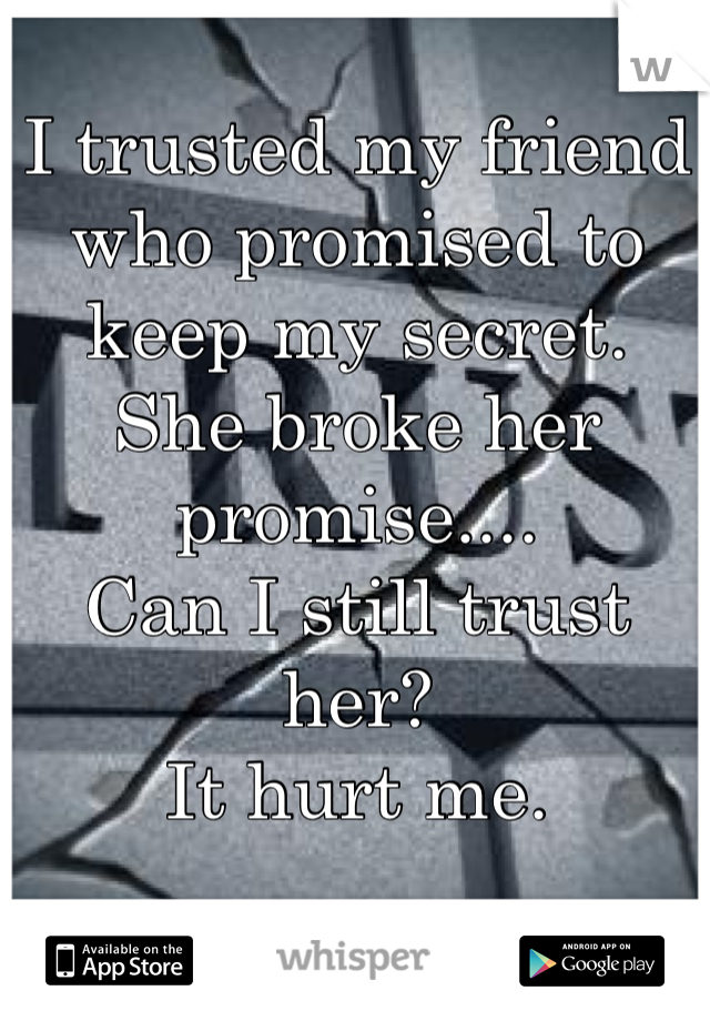 I trusted my friend who promised to keep my secret.  She broke her promise....  Can I still trust her?  It hurt me.