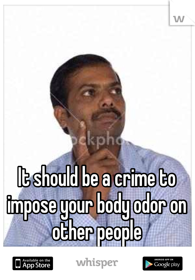 It should be a crime to impose your body odor on other people