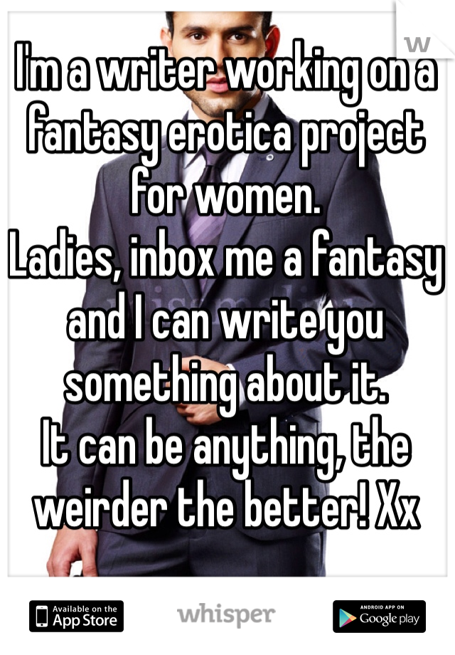 I'm a writer working on a fantasy erotica project for women.  Ladies, inbox me a fantasy and I can write you something about it.  It can be anything, the weirder the better! Xx