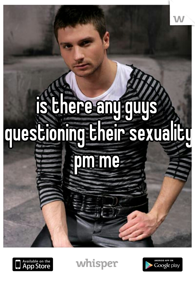 is there any guys questioning their sexuality pm me
