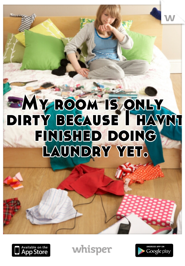 My room is only dirty because I havnt finished doing laundry yet.