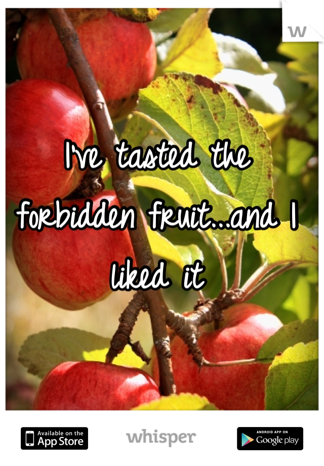 I've tasted the forbidden fruit...and I liked it