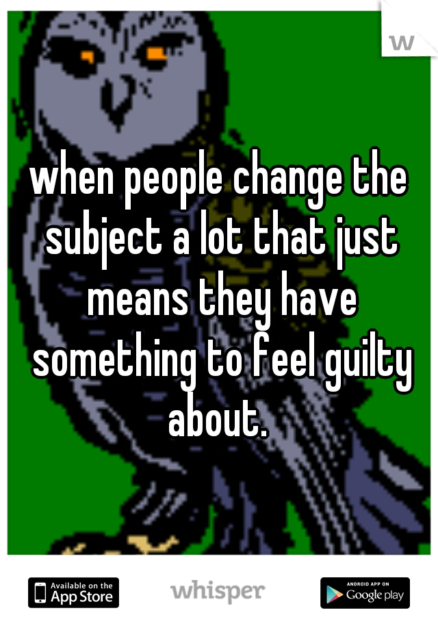 when people change the subject a lot that just means they have something to feel guilty about.