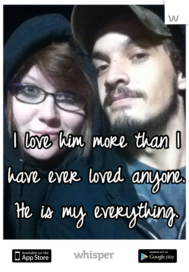 I love him more than I have ever loved anyone. He is my everything.