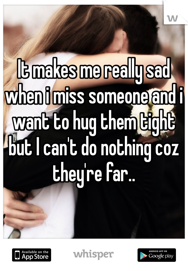 It makes me really sad when i miss someone and i want to hug them tight but I can't do nothing coz they're far..