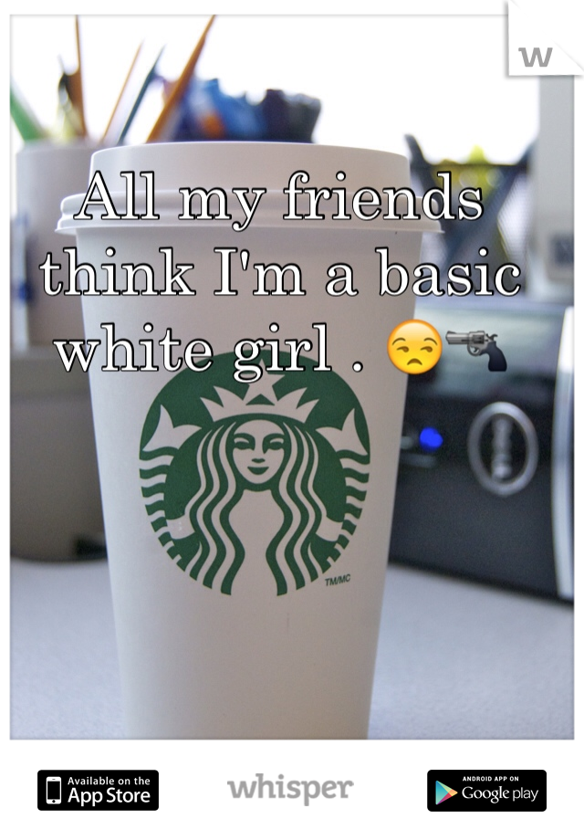 All my friends think I'm a basic white girl . 😒🔫