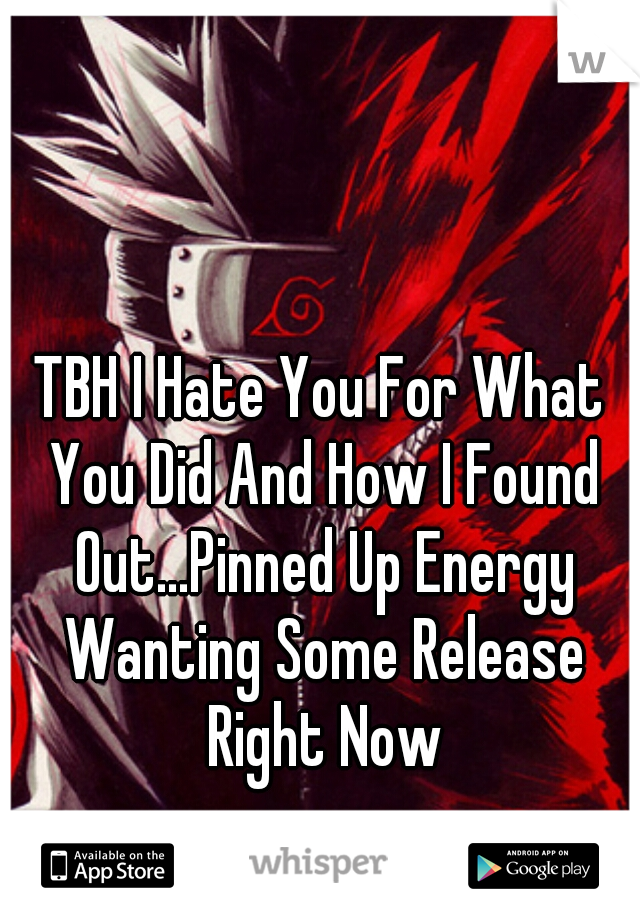 TBH I Hate You For What You Did And How I Found Out...Pinned Up Energy Wanting Some Release Right Now