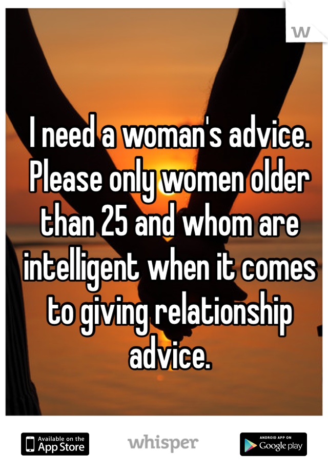 I need a woman's advice. Please only women older than 25 and whom are intelligent when it comes to giving relationship advice.