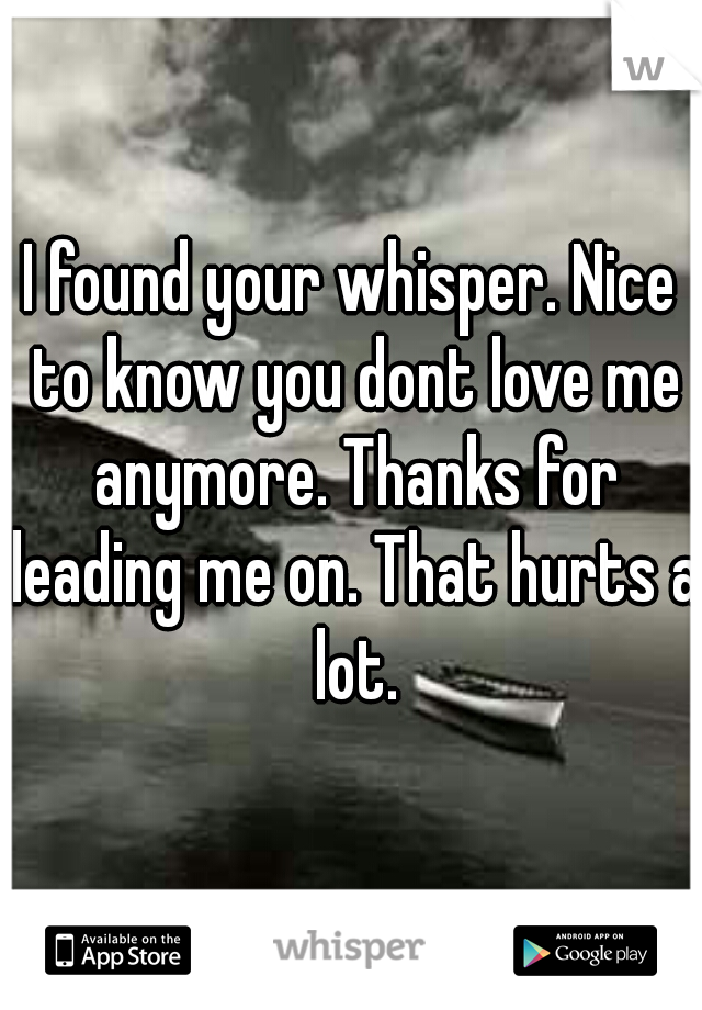 I found your whisper. Nice to know you dont love me anymore. Thanks for leading me on. That hurts a lot.