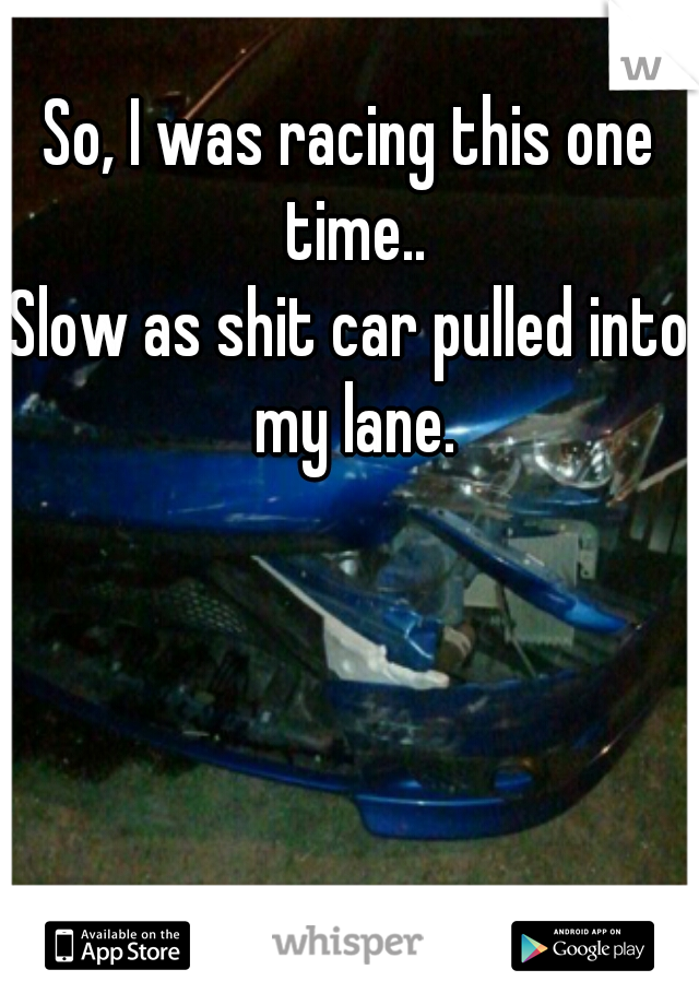 So, I was racing this one time.. Slow as shit car pulled into my lane.