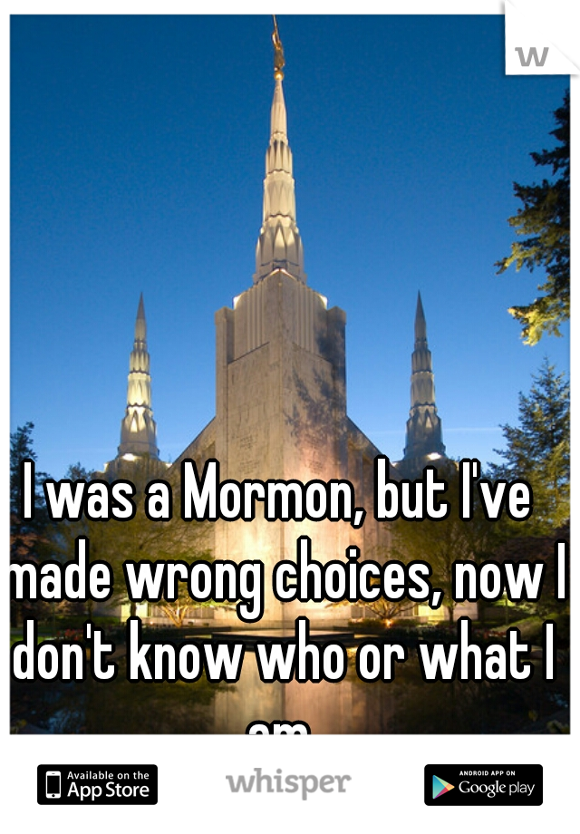 I was a Mormon, but I've made wrong choices, now I don't know who or what I am.