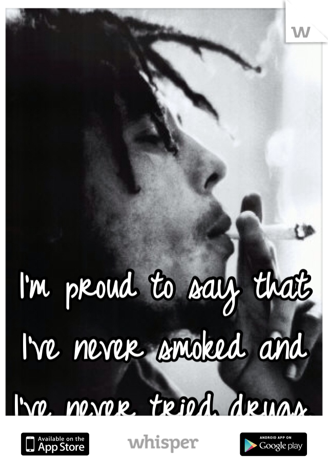 I'm proud to say that I've never smoked and I've never tried drugs.