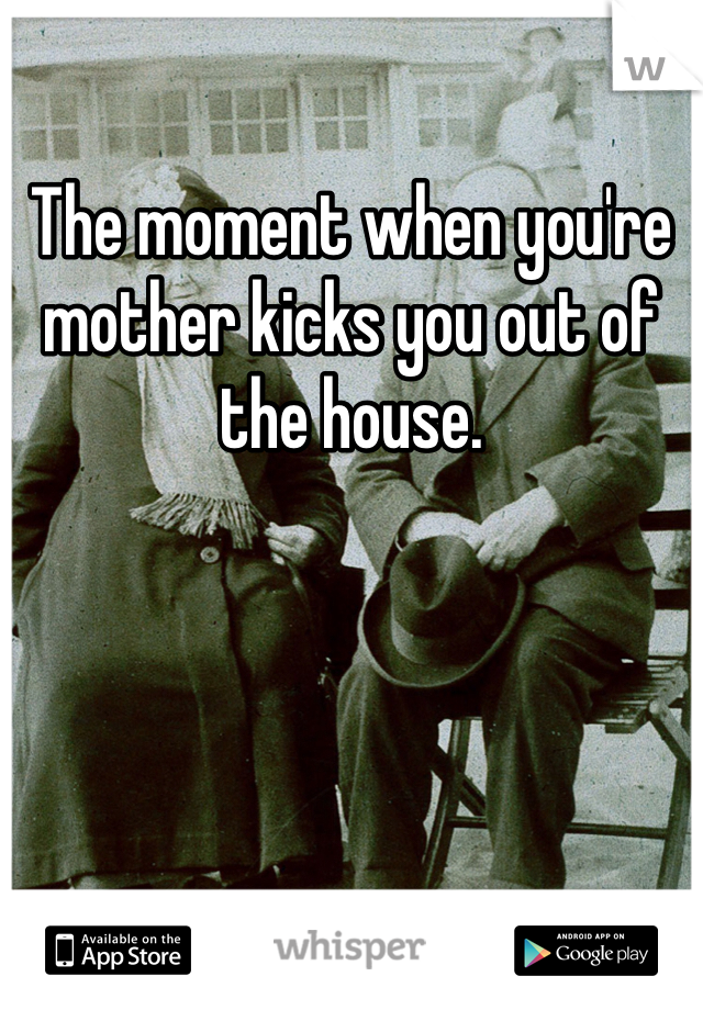 The moment when you're mother kicks you out of the house.