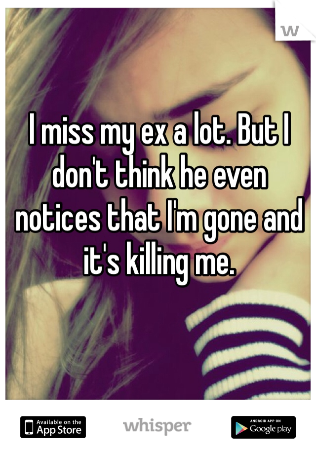 I miss my ex a lot. But I don't think he even notices that I'm gone and it's killing me.