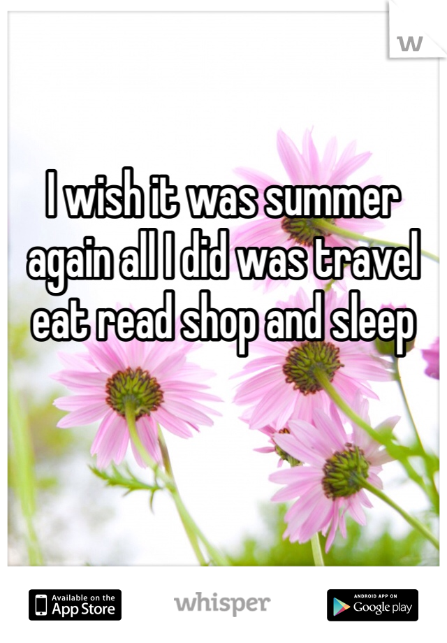 I wish it was summer again all I did was travel eat read shop and sleep