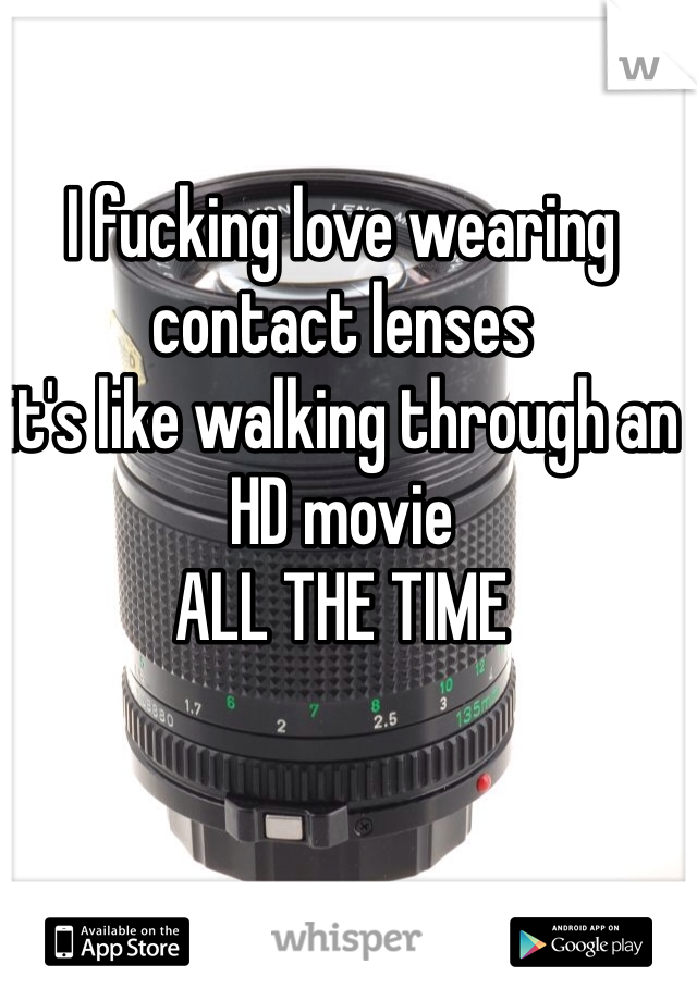 I fucking love wearing contact lenses  it's like walking through an HD movie  ALL THE TIME
