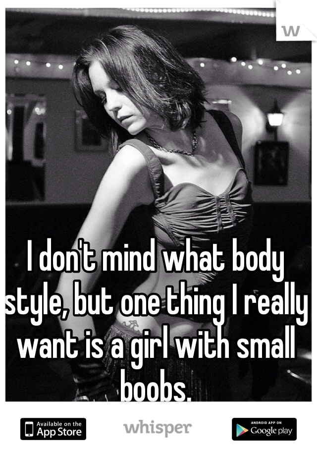 I don't mind what body style, but one thing I really want is a girl with small boobs.