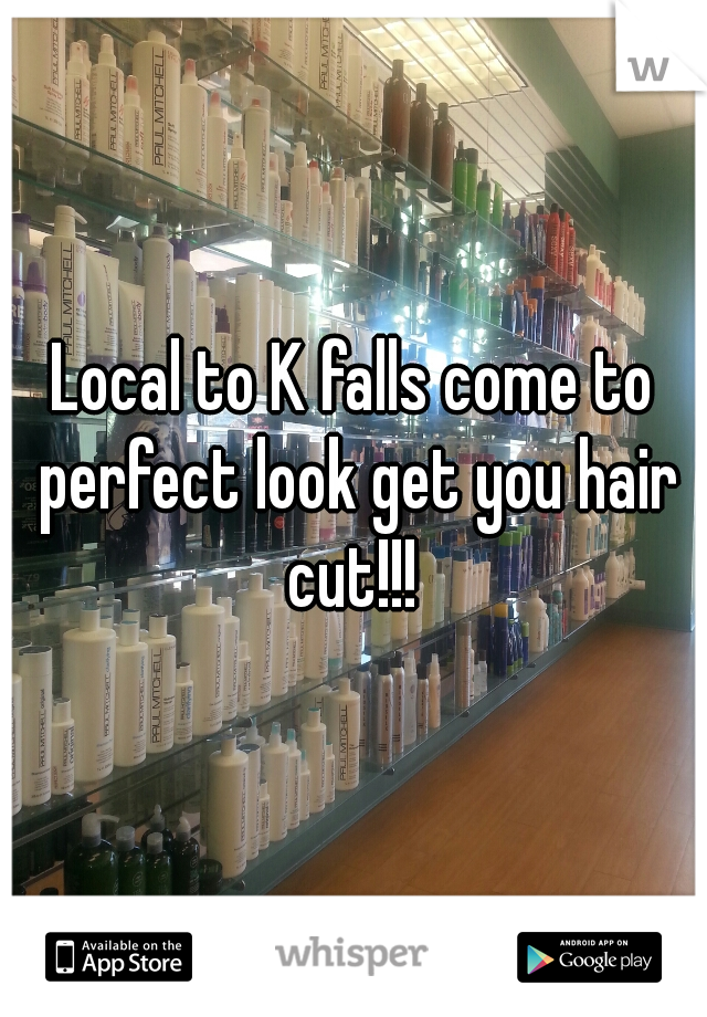 Local to K falls come to perfect look get you hair cut!!!