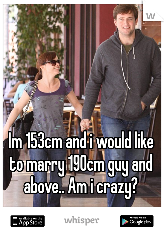 Im 153cm and i would like to marry 190cm guy and above.. Am i crazy?