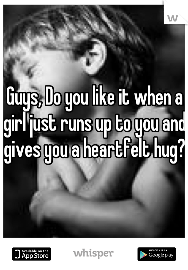 Guys, Do you like it when a girl just runs up to you and gives you a heartfelt hug?