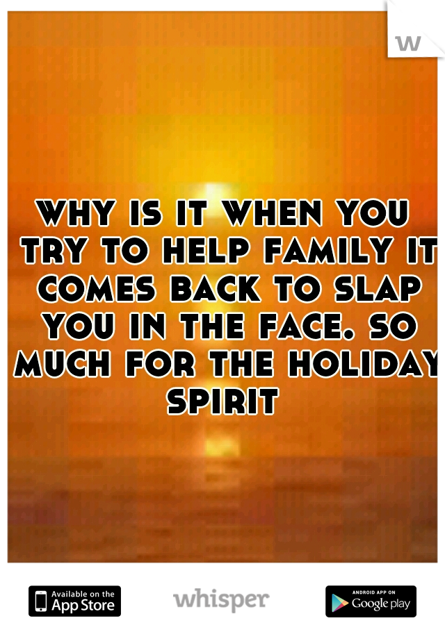 why is it when you try to help family it comes back to slap you in the face. so much for the holiday spirit