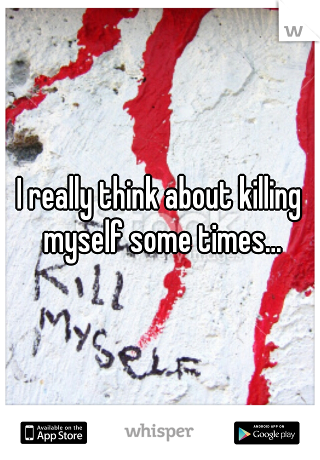 I really think about killing myself some times...